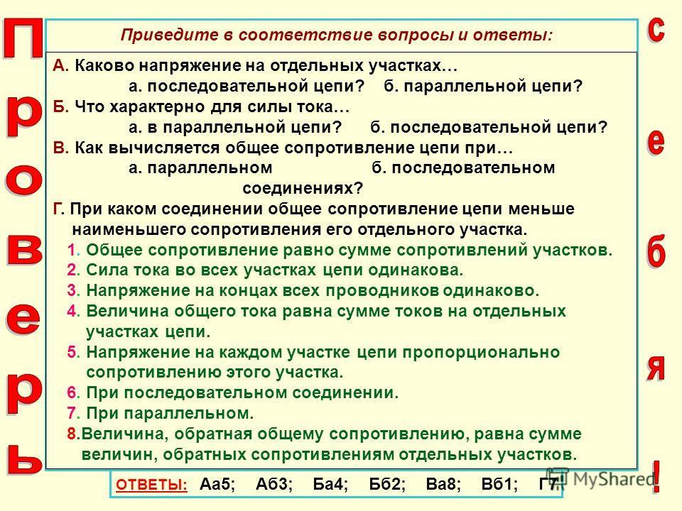 ОТВЕТЫ: Аа5; Аб3; Ба4; Бб2; Ва8; Вб1; Г7 Приведите в соответствие вопросы и ответы: А. Каково напряжение на отдельных участках… а. последовательной цепи? б. параллельной цепи? Б. Что характерно для силы тока… а. в параллельной цепи? б. последовательн
