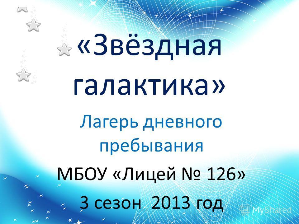 «Звёздная галактика» Лагерь дневного пребывания МБОУ «Лицей 126» 3 сезон 2013 год