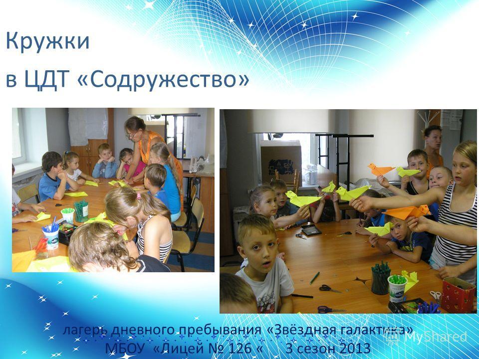 лагерь дневного пребывания «Звёздная галактика» МБОУ «Лицей 126 « 3 сезон 2013 Кружки в ЦДТ «Содружество»