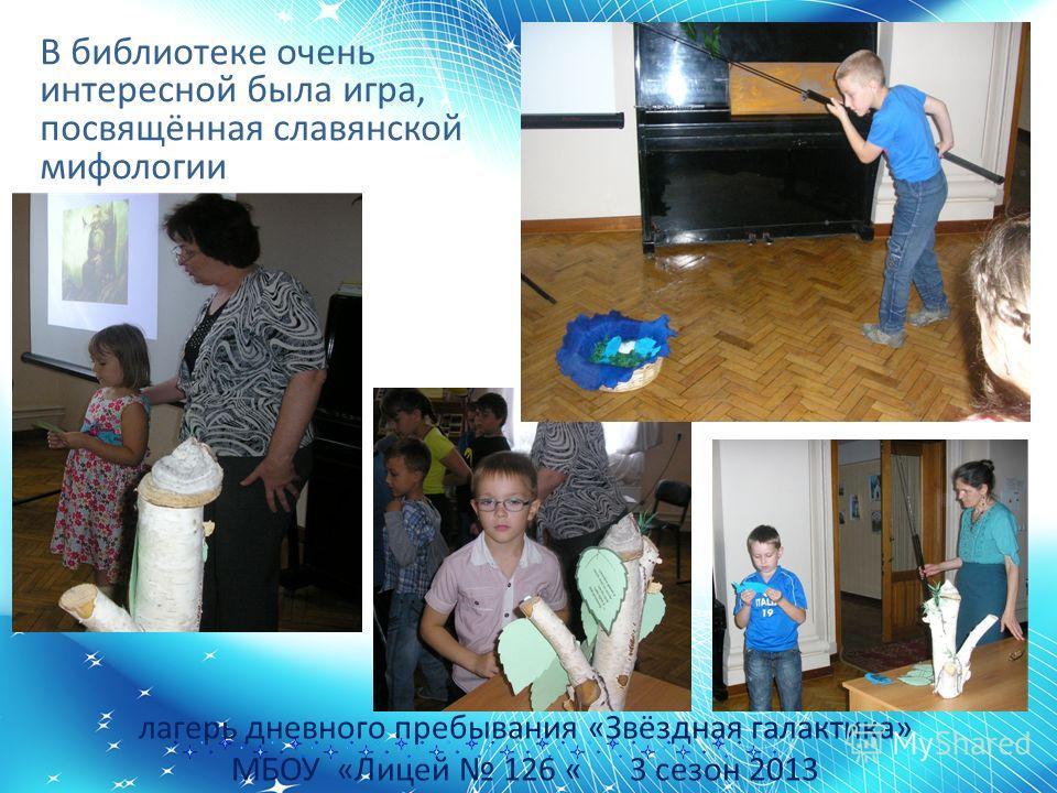 лагерь дневного пребывания «Звёздная галактика» МБОУ «Лицей 126 « 3 сезон 2013 В библиотеке очень интересной была игра, посвящённая славянской мифологии