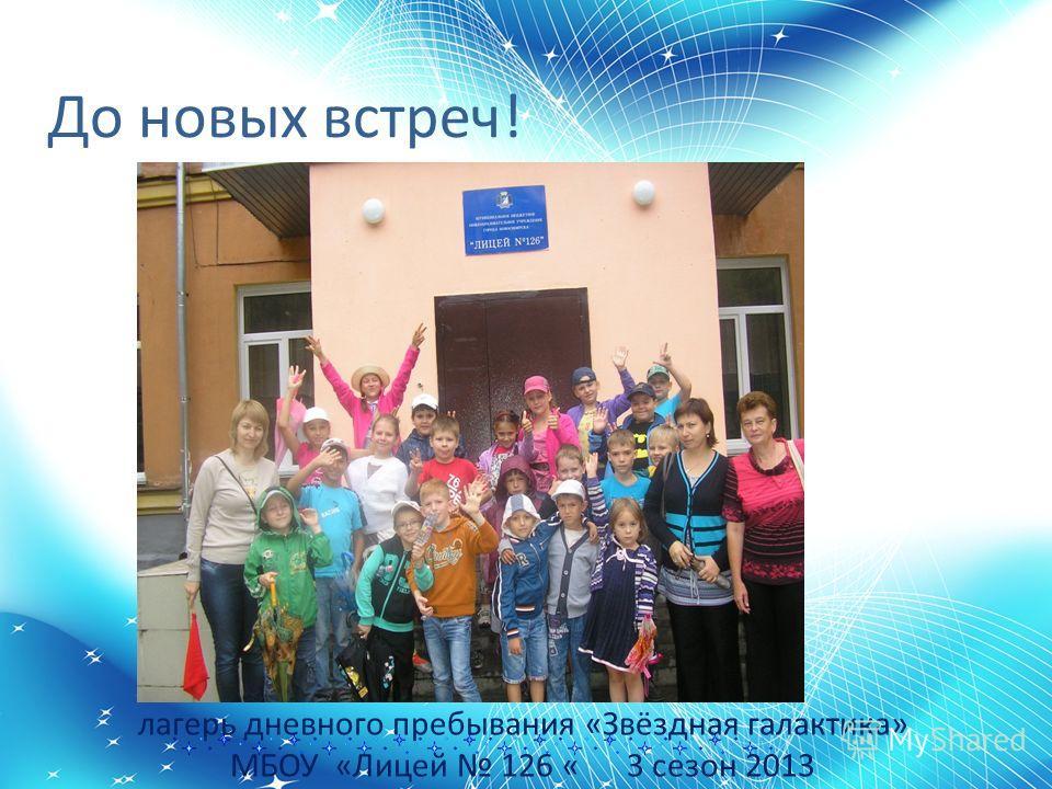 лагерь дневного пребывания «Звёздная галактика» МБОУ «Лицей 126 « 3 сезон 2013 До новых встреч!