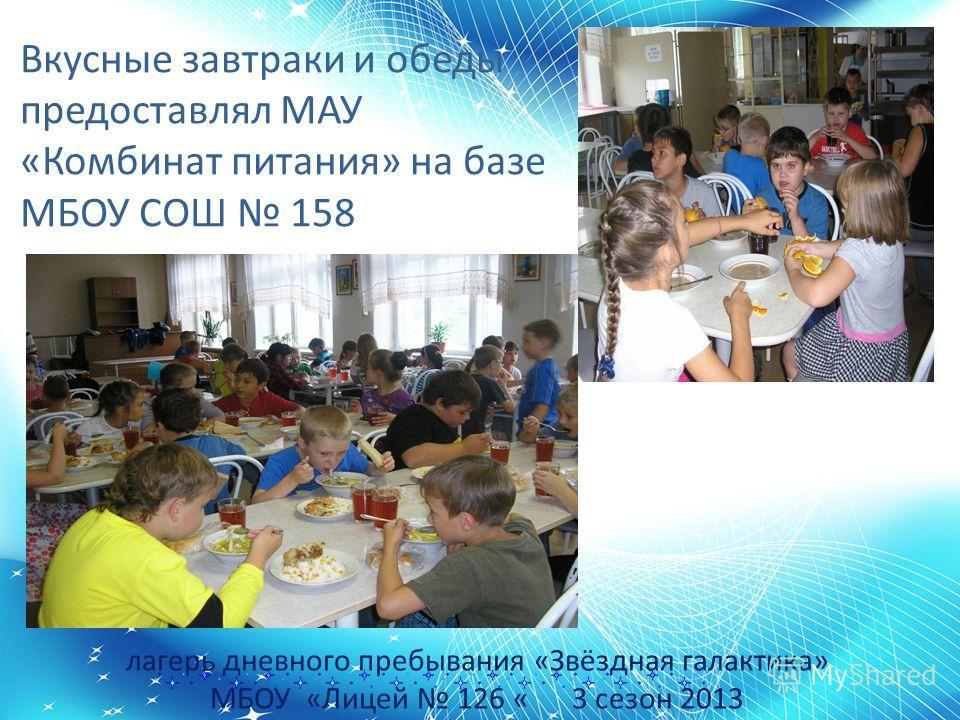 лагерь дневного пребывания «Звёздная галактика» МБОУ «Лицей 126 « 3 сезон 2013 Вкусные завтраки и обеды предоставлял МАУ «Комбинат питания» на базе МБОУ СОШ 158