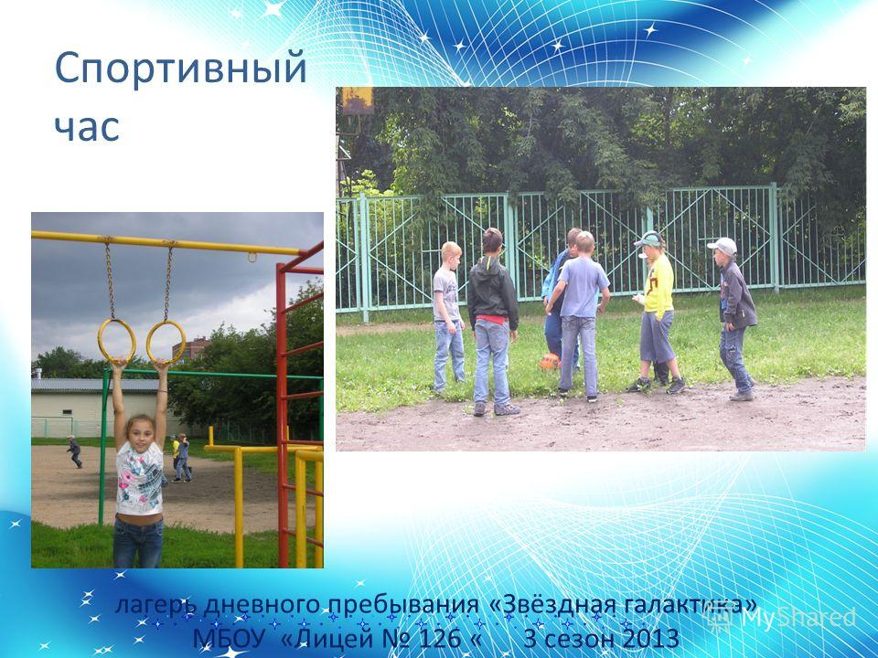 лагерь дневного пребывания «Звёздная галактика» МБОУ «Лицей 126 « 3 сезон 2013 Спортивный час