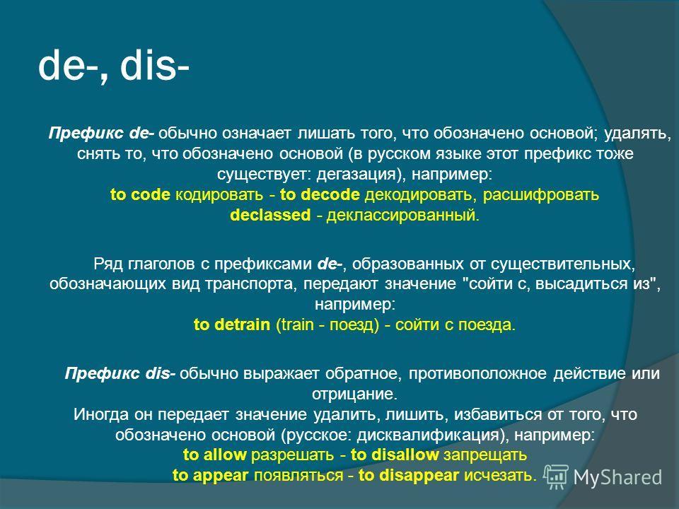 de-, dis- Префикс de- обычно означает лишать того, что обозначено основой; удалять, снять то, что обозначено основой (в русском языке этот префикс тоже существует: дегазация), например: to code кодировать - to decode декодировать, расшифровать declas