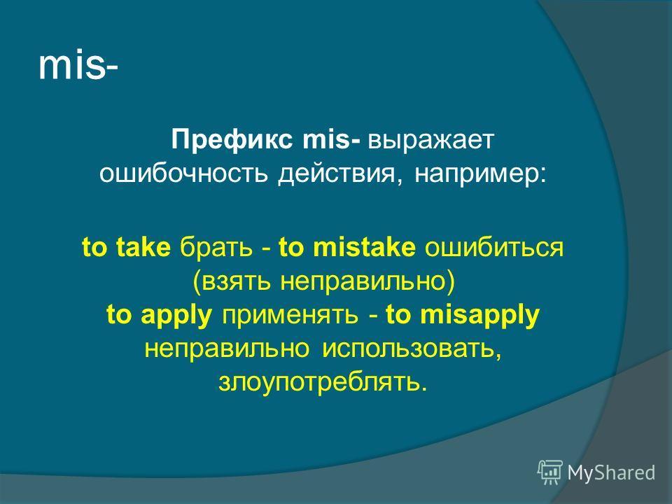mis- Префикс mis- выражает ошибочность действия, например: to take брать - to mistake ошибиться (взять неправильно) to apply применять - to misapply неправильно использовать, злоупотреблять.