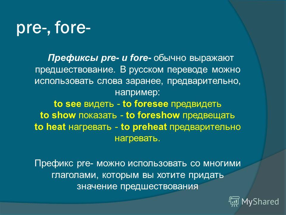 pre-, fore- Префиксы pre- и fore- обычно выражают предшествование. В русском переводе можно использовать слова заранее, предварительно, например: to see видеть - to foresee предвидеть to show показать - to foreshow предвещать to heat нагревать - to p