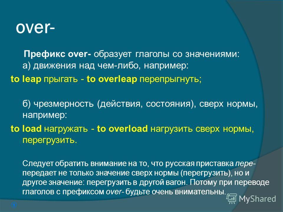 over- Префикс over- образует глаголы со значениями: а) движения над чем-либо, например: to leap прыгать - to overleap перепрыгнуть; б) чрезмерность (действия, состояния), сверх нормы, например: to load нагружать - to overload нагрузить сверх нормы, п
