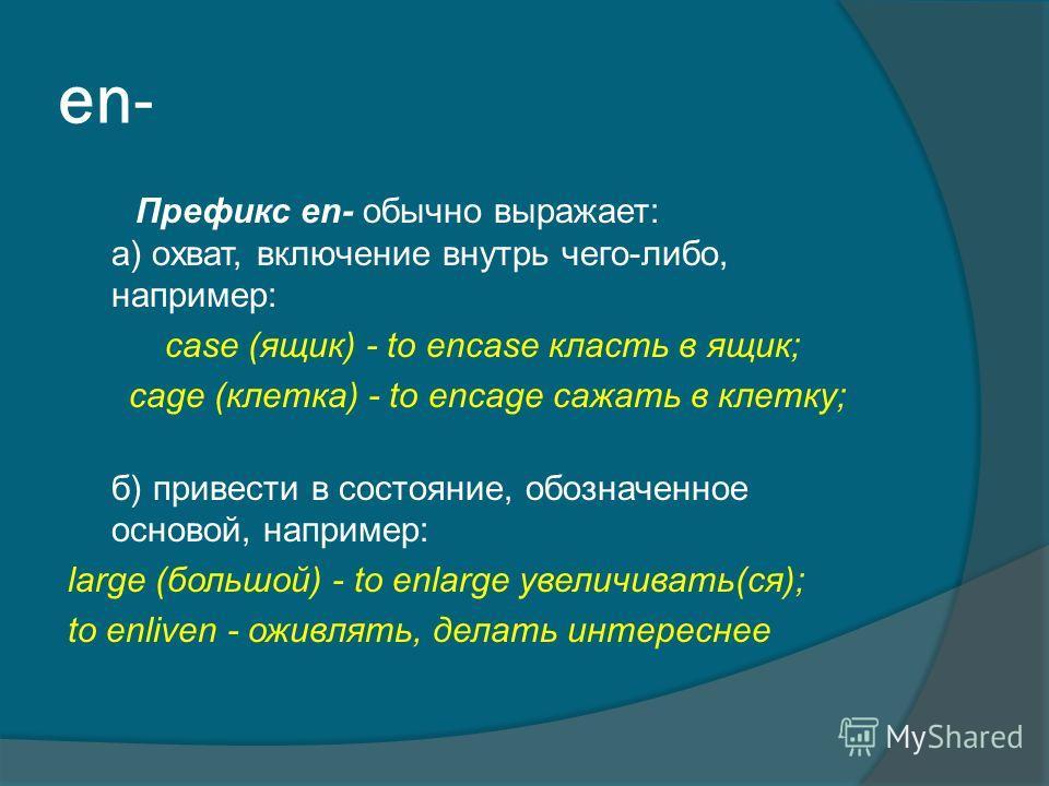 en- Префикс en- обычно выражает: а) охват, включение внутрь чего-либо, например: case (ящик) - to encase класть в ящик; cage (клетка) - to encage сажать в клетку; б) привести в состояние, обозначенное основой, например: large (большой) - to enlarge у