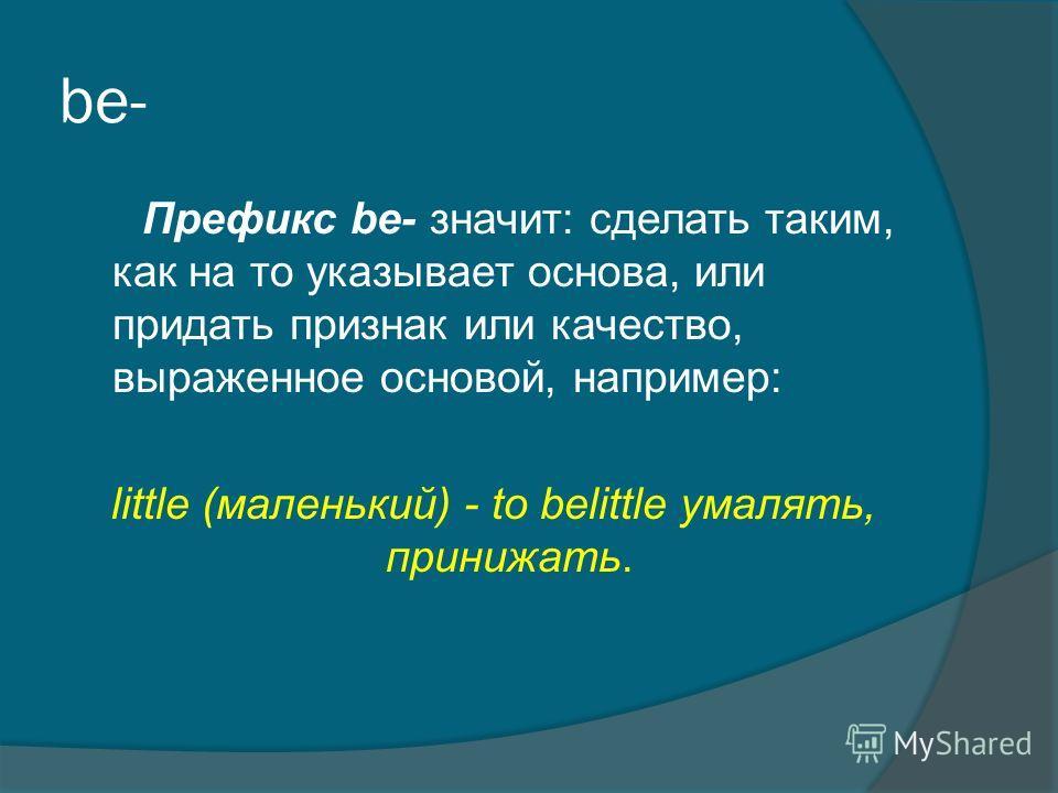 be- Префикс bе- значит: сделать таким, как на то указывает основа, или придать признак или качество, выраженное основой, например: little (маленький) - to belittle умалять, принижать.