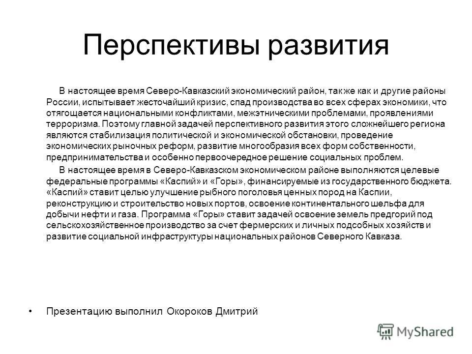 Перспективы развития В настоящее время Северо-Кавказский экономический район, так же как и другие районы России, испытывает жесточайший кризис, спад производства во всех сферах экономики, что отягощается национальными конфликтами, межэтническими про