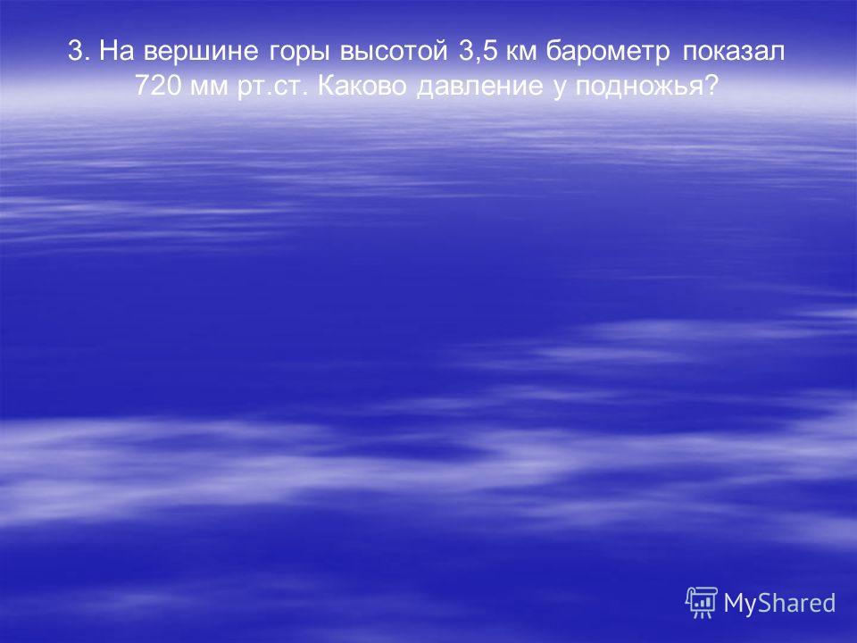 3. На вершине горы высотой 3,5 км барометр показал 720 мм рт.ст. Каково давление у подножья?