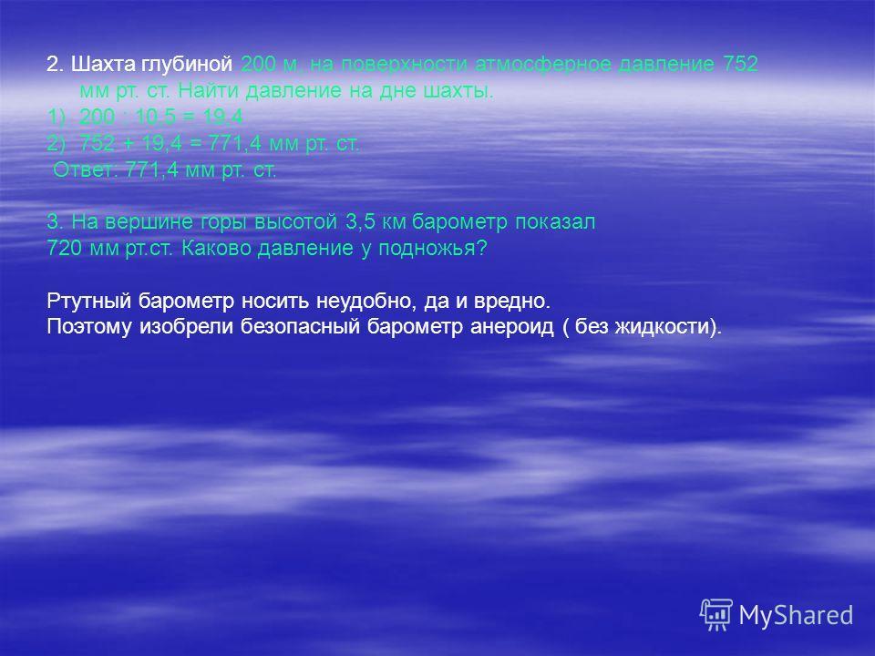 2. Шахта глубиной 200 м, на поверхности атмосферное давление 752 мм рт. ст. Найти давление на дне шахты. 1)200 : 10,5 = 19,4 2)752 + 19,4 = 771,4 мм рт. ст. Ответ: 771,4 мм рт. ст. 3. На вершине горы высотой 3,5 км барометр показал 720 мм рт.ст. Како