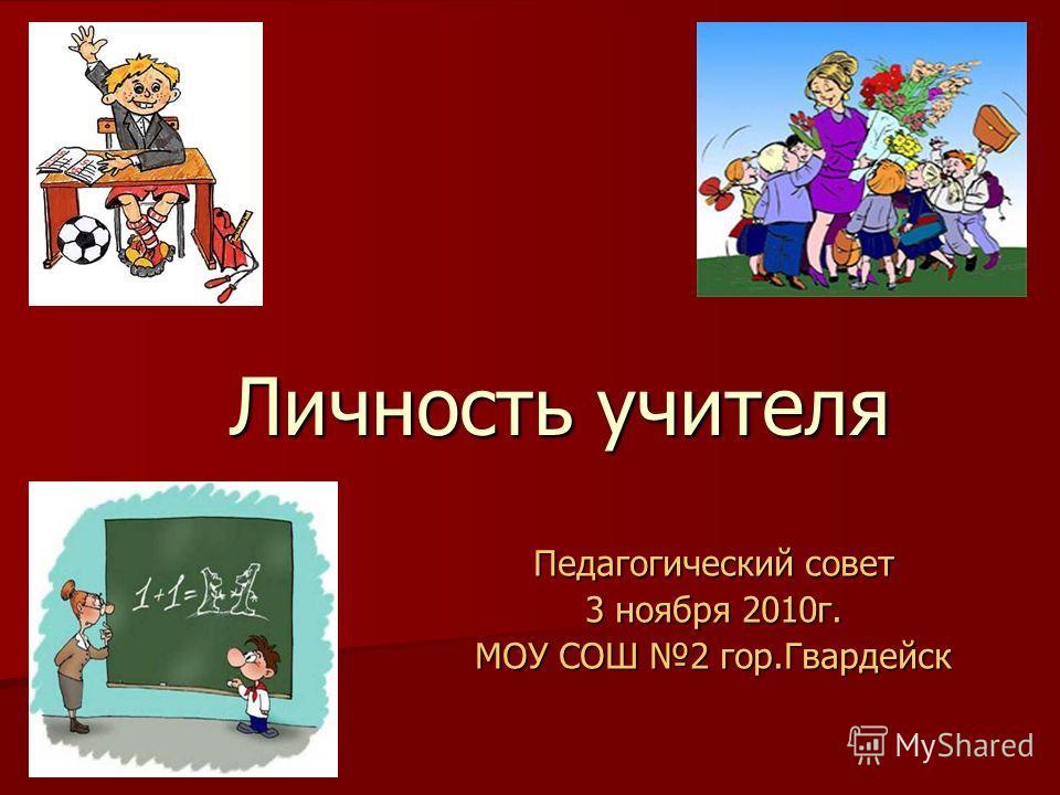 Личность учителя Педагогический совет 3 ноября 2010г. МОУ СОШ 2 гор.Гвардейск