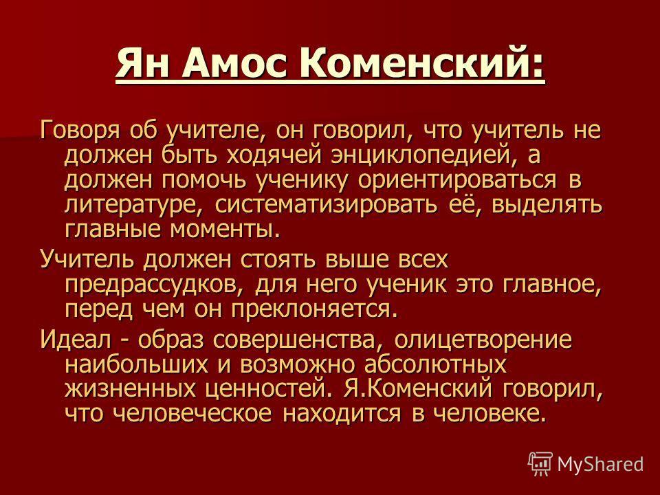 Ян Амос Коменский: Говоря об учителе, он говорил, что учитель не должен быть ходячей энциклопедией, а должен помочь ученику ориентироваться в литературе, систематизировать её, выделять главные моменты. Учитель должен стоять выше всех предрассудков, д