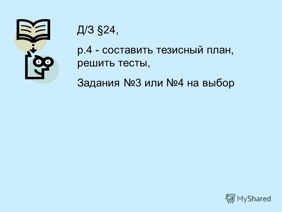 Д/З §24, р.4 - составить тезисный план, решить тесты, Задания 3 или 4 на выбор