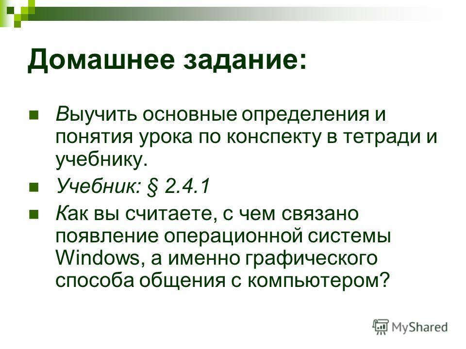 Домашнее задание: Выучить основные определения и понятия урока по конспекту в тетради и учебнику. Учебник: § 2.4.1 Как вы считаете, с чем связано появление операционной системы Windows, а именно графического способа общения с компьютером?