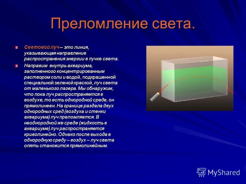 Преломление света. Световой луч – это линия, указывающая направление распространения энергии в пучке света. Направим внутрь аквариума, заполненного концентрированным раствором соли и водой, подкрашенной специальной зеленой краской, луч света от мален