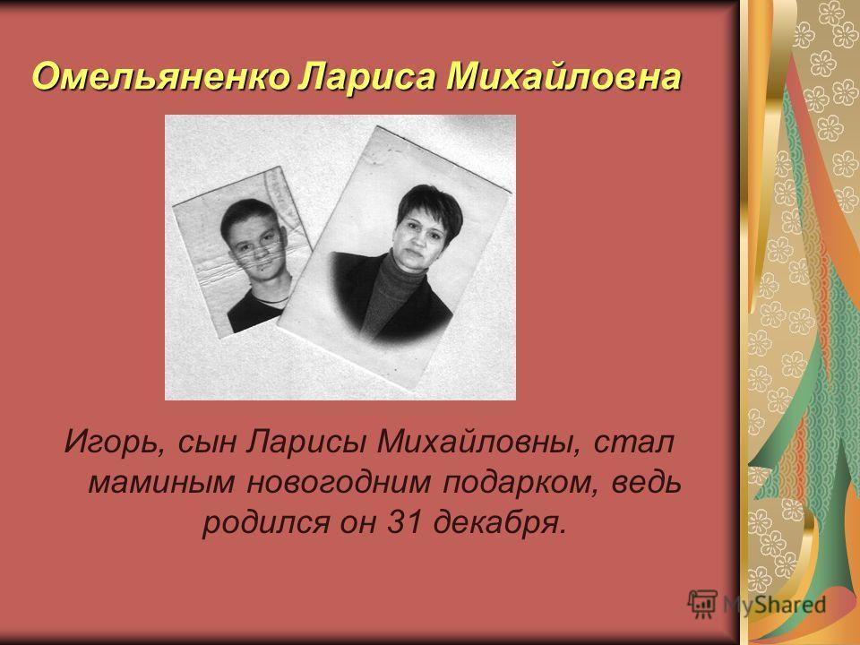 Омельяненко Лариса Михайловна Игорь, сын Ларисы Михайловны, стал маминым новогодним подарком, ведь родился он 31 декабря.