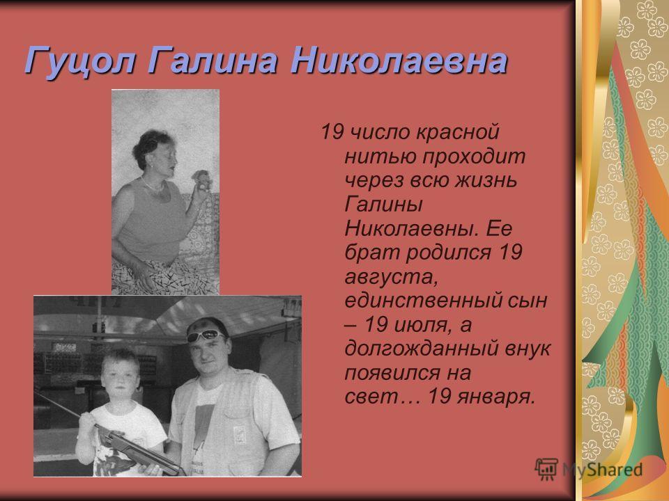 Гуцол Галина Николаевна 19 число красной нитью проходит через всю жизнь Галины Николаевны. Ее брат родился 19 августа, единственный сын – 19 июля, а долгожданный внук появился на свет… 19 января.