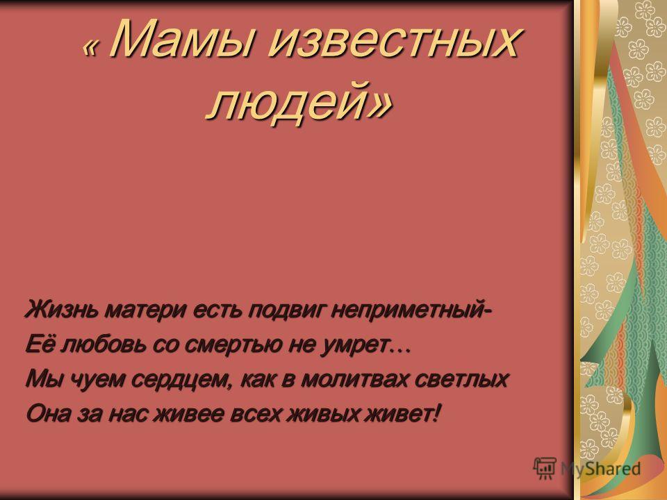 « Мамы известных людей» Жизнь матери есть подвиг неприметный- Её любовь со смертью не умрет… Мы чуем сердцем, как в молитвах светлых Она за нас живее всех живых живет!