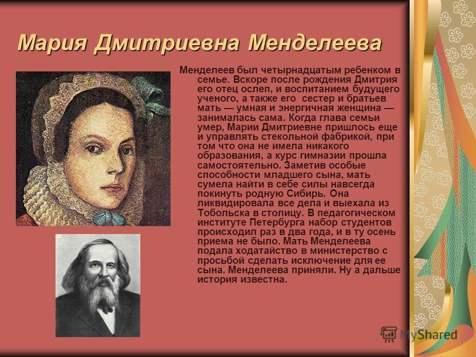 Мария Дмитриевна Менделеева Менделеев был четырнадцатым ребенком в семье. Вскоре после рождения Дмитрия его отец ослеп, и воспитанием будущего ученого, а также его сестер и братьев мать умная и энергичная женщина занималась сама. Когда глава семьи ум