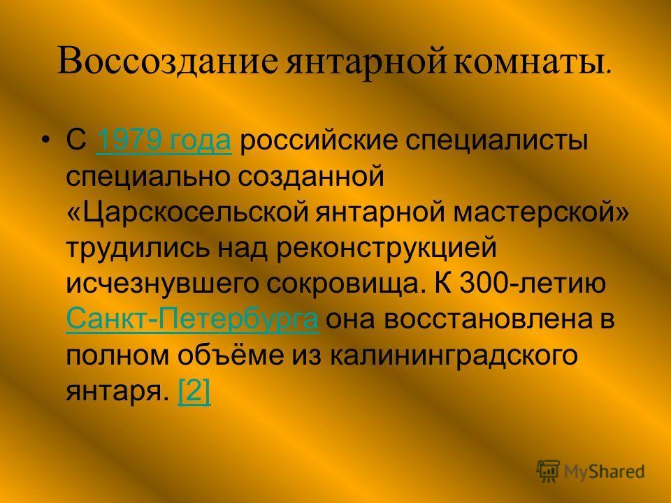 Воссоздание янтарной комнаты. С 1979 года российские специалисты специально созданной «Царскосельской янтарной мастерской» трудились над реконструкцией исчезнувшего сокровища. К 300-летию Санкт-Петербурга она восстановлена в полном объёме из калининг