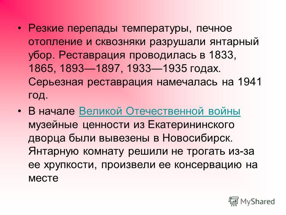 Резкие перепады температуры, печное отопление и сквозняки разрушали янтарный убор. Реставрация проводилась в 1833, 1865, 18931897, 19331935 годах. Серьезная реставрация намечалась на 1941 год. В начале Великой Отечественной войны музейные ценности из