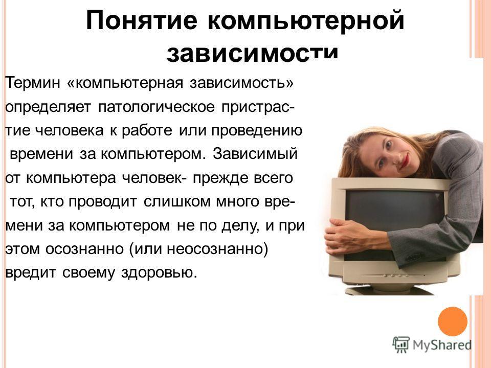 Понятие компьютерной зависимости Термин «компьютерная зависимость» определяет патологическое пристрас- тие человека к работе или проведению времени за компьютером. Зависимый от компьютера человек- прежде всего тот, кто проводит слишком много вре- мен