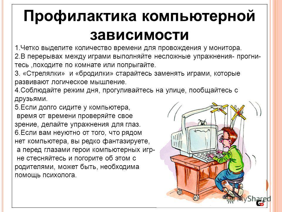 Профилактика компьютерной зависимости 1.Четко выделите количество времени для провождения у монитора. 2.В перерывах между играми выполняйте несложные упражнения- прогни- тесь,походите по комнате или попрыгайте. 3. «Стрелялки» и «бродилки» старайтесь