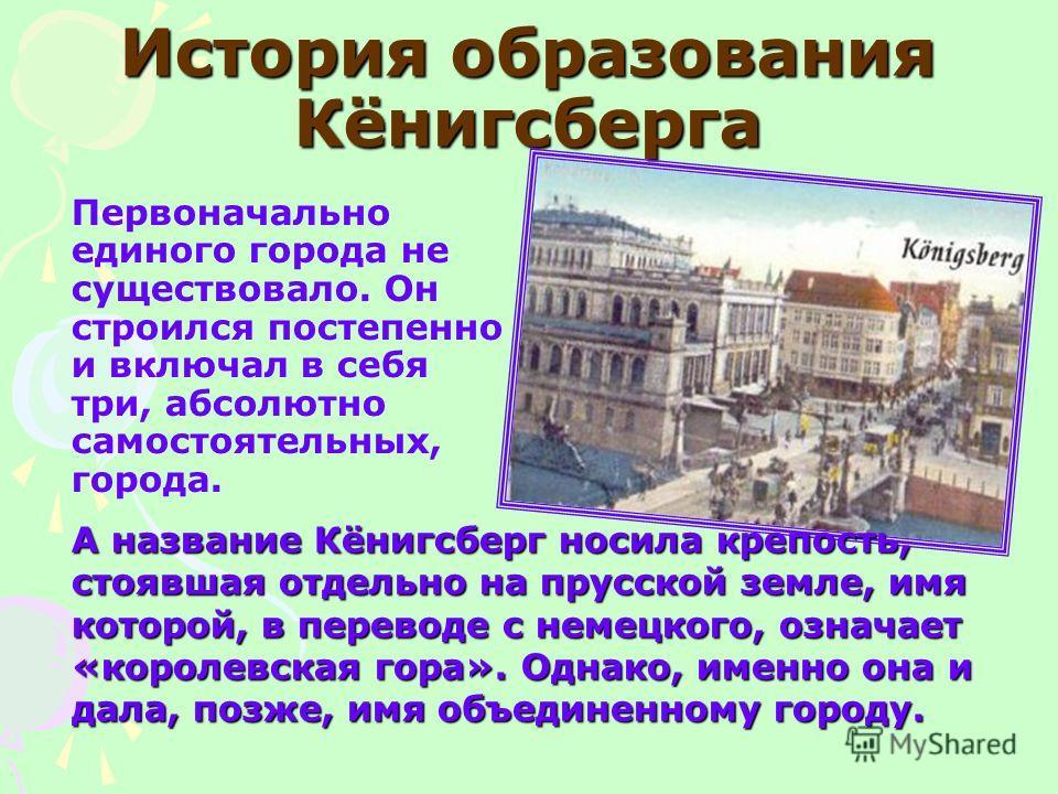 История образования Кёнигсберга Первоначально единого города не существовало. Он строился постепенно и включал в себя три, абсолютно самостоятельных, города. А название Кёнигсберг носила крепость, стоявшая отдельно на прусской земле, имя которой, в п