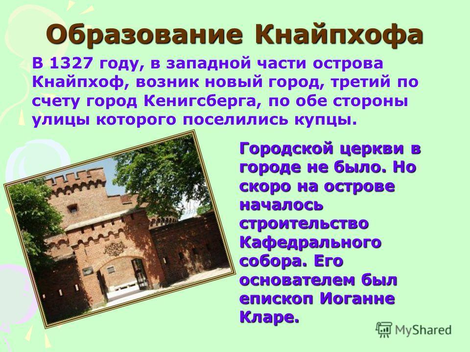 Образование Кнайпхофа В 1327 году, в западной части острова Кнайпхоф, возник новый город, третий по счету город Кенигсберга, по обе стороны улицы которого поселились купцы. Городской церкви в городе не было. Но скоро на острове началось строительство