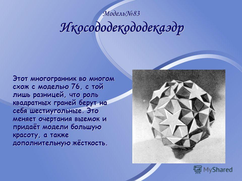 Модель83 Икосододекододекаэдр Этот многогранник во многом схож с моделью 76, с той лишь разницей, что роль квадратных граней берут на себя шестиугольные. Это меняет очертания выемок и придаёт модели большую красоту, а также дополнительную жёсткость.