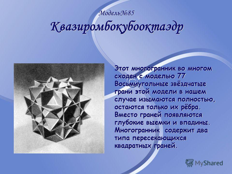 Модель85 Квазиромбокубооктаэдр Этот многогранник во многом сходен с моделью 77 Восьмиугольные звёздчатые грани этой модели в нашем случае изымаются полностью, остаются только их рёбра. Вместо граней появляются глубокие выемки и впадины. Многогранник