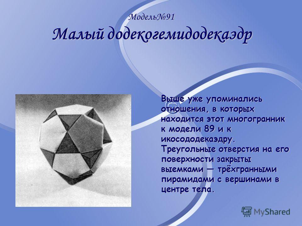 Модель91 Малый додекогемидодекаэдр Выше уже упоминались отношения, в которых находится этот многогранник к модели 89 и к икосододекаэдру. Треугольные отверстия на его поверхности закрыты выемками трёхгранными пирамидами с вершинами в центре тела.