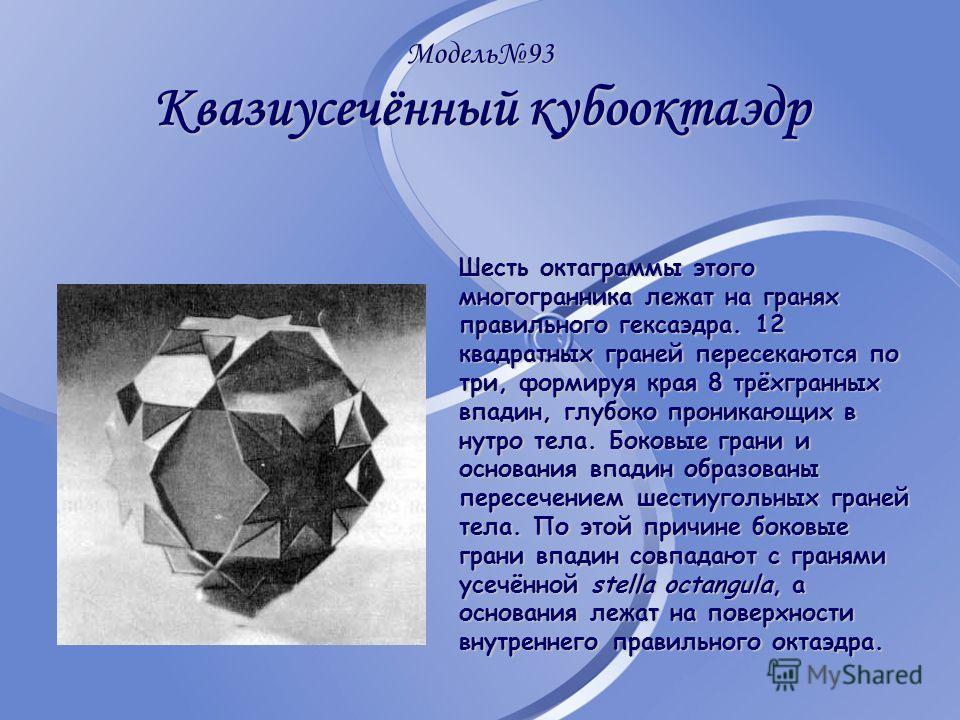 Модель93 Квазиусечённый кубооктаэдр Шесть октаграммы этого многогранника лежат на гранях правильного гексаэдра. 12 квадратных граней пересекаются по три, формируя края 8 трёхгранных впадин, глубоко проникающих в нутро тела. Боковые грани и основания
