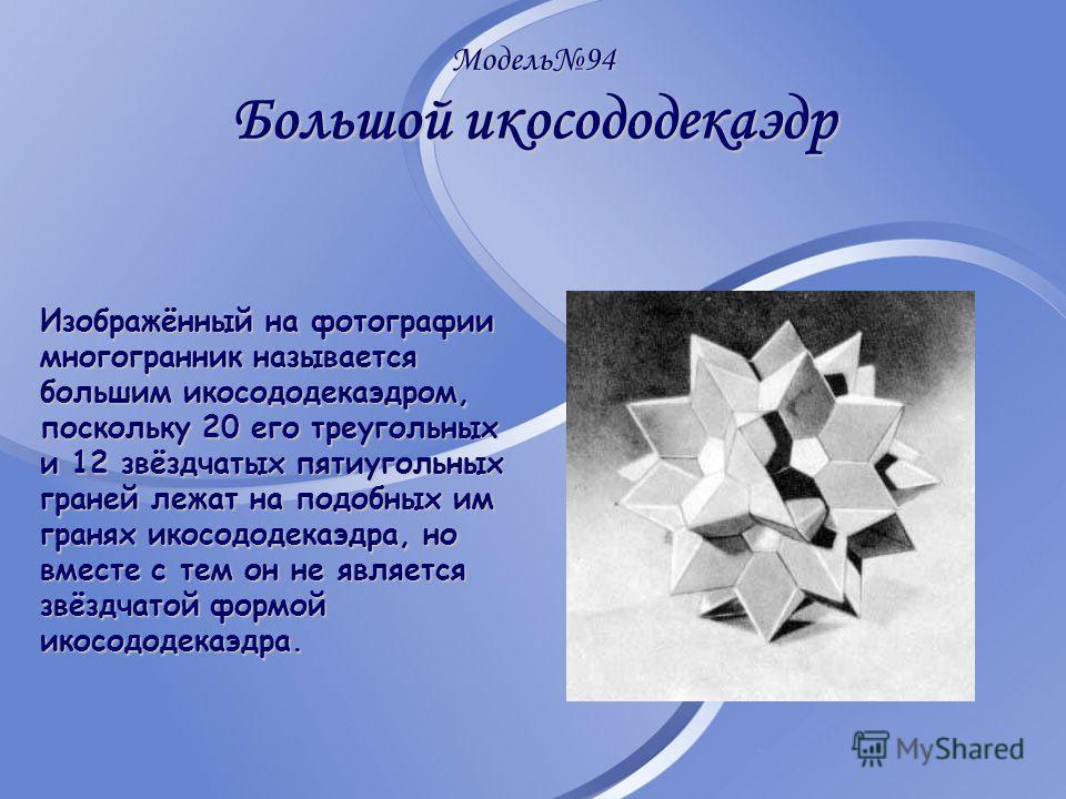 Модель94 Большой икосододекаэдр Изображённый на фотографии многогранник называется большим икосододекаэдром, поскольку 20 его треугольных и 12 звёздчатых пятиугольных граней лежат на подобных им гранях икосододекаэдра, но вместе с тем он не является