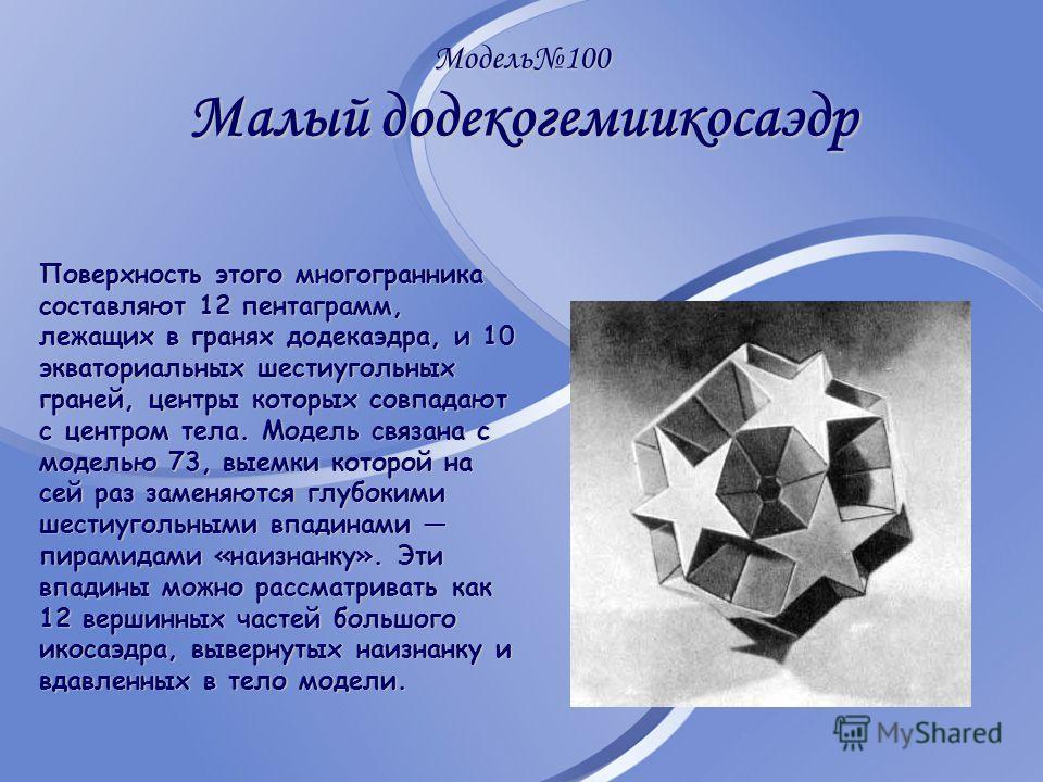Модель100 Малый додекогемиикосаэдр Поверхность этого многогранника составляют 12 пентаграмм, лежащих в гранях додекаэдра, и 10 экваториальных шестиугольных граней, центры которых совпадают с центром тела. Модель связана с моделью 73, выемки которой н
