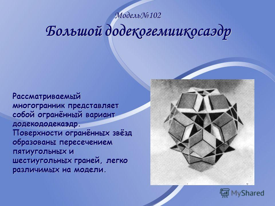 Модель102 Большой додекогемиикосаэдр Рассматриваемый многогранник представляет собой огранённый вариант додекододекаэдр. Поверхности огранённых звёзд образованы пересечением пятиугольных и шестиугольных граней, легко различимых на модели.