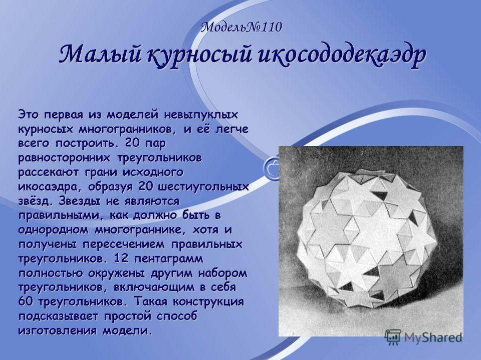 Модель110 Малый курносый икосододекаэдр Это первая из моделей невыпуклых курносых многогранников, и её легче всего построить. 20 пар равносторонних треугольников рассекают грани исходного икосаэдра, образуя 20 шестиугольных звёзд. Звезды не являются