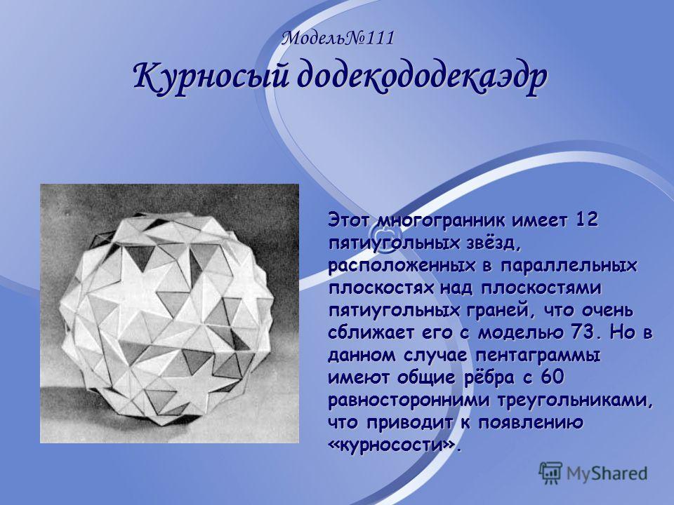 Модель111 Курносый додекододекаэдр Этот многогранник имеет 12 пятиугольных звёзд, расположенных в параллельных плоскостях над плоскостями пятиугольных граней, что очень сближает его с моделью 73. Но в данном случае пентаграммы имеют общие рёбра с 60