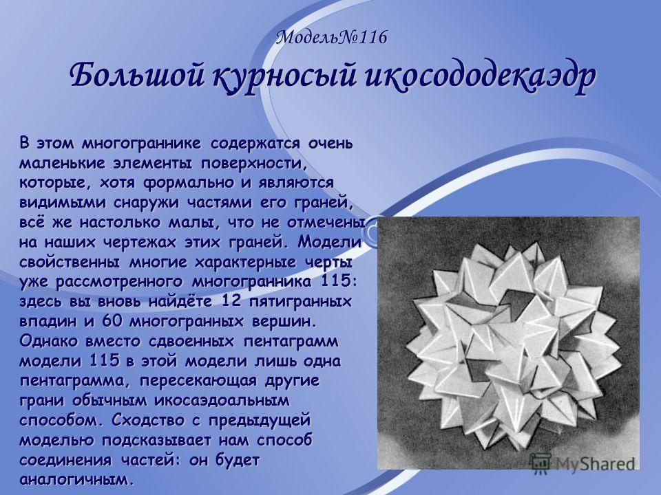 Модель116 Большой курносый икосододекаэдр В этом многограннике содержатся очень маленькие элементы поверхности, которые, хотя формально и являются видимыми снаружи частями его граней, всё же настолько малы, что не отмечены на наших чертежах этих гран