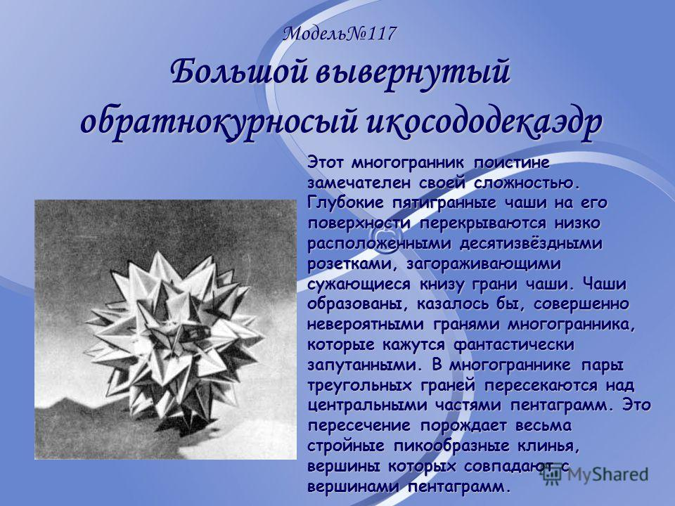 Модель117 Большой вывернутый обратнокурносый икосододекаэдр Этот многогранник поистине замечателен своей сложностью. Глубокие пятигранные чаши на его поверхности перекрываются низко расположенными десятизвёздными розетками, загораживающими сужающиеся