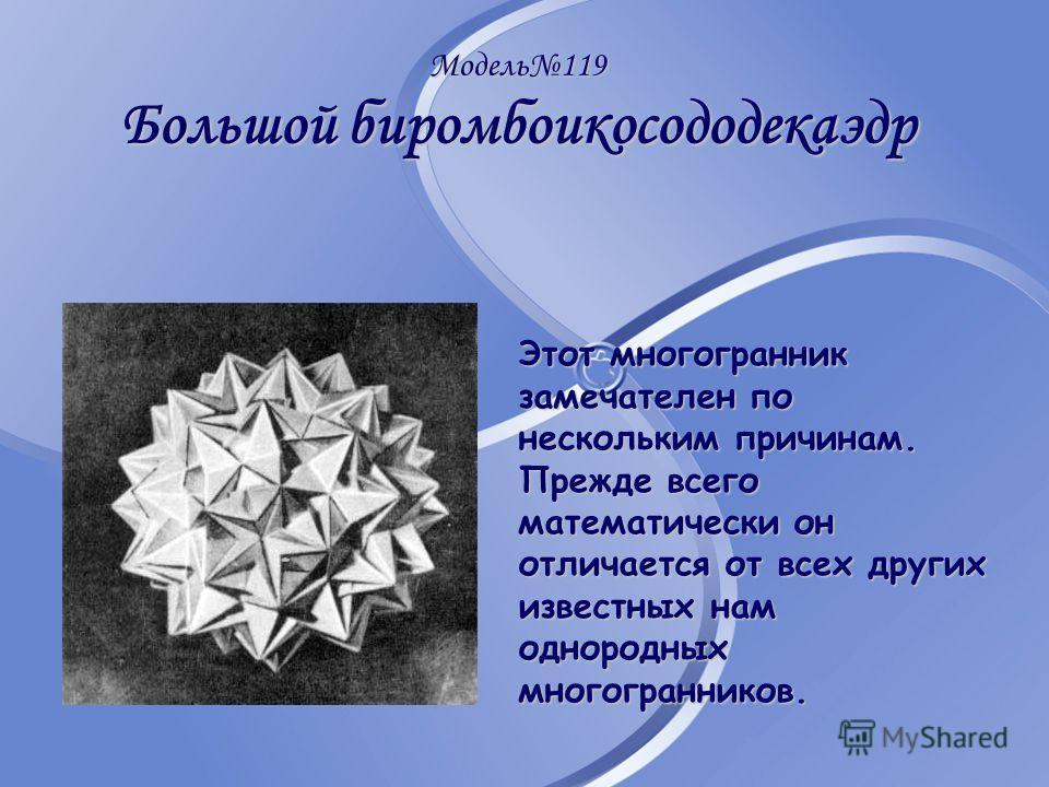 Модель119 Большой биромбоикосододекаэдр Этот многогранник замечателен по нескольким причинам. Прежде всего математически он отличается от всех других известных нам однородных многогранников.