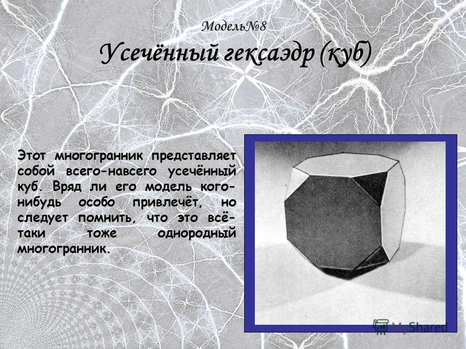 Модель8 Усечённый гексаэдр (куб) Этот многогранник представляет собой всего-навсего усечённый куб. Вряд ли его модель кого- нибудь особо привлечёт, но следует помнить, что это всё- таки тоже однородный многогранник.