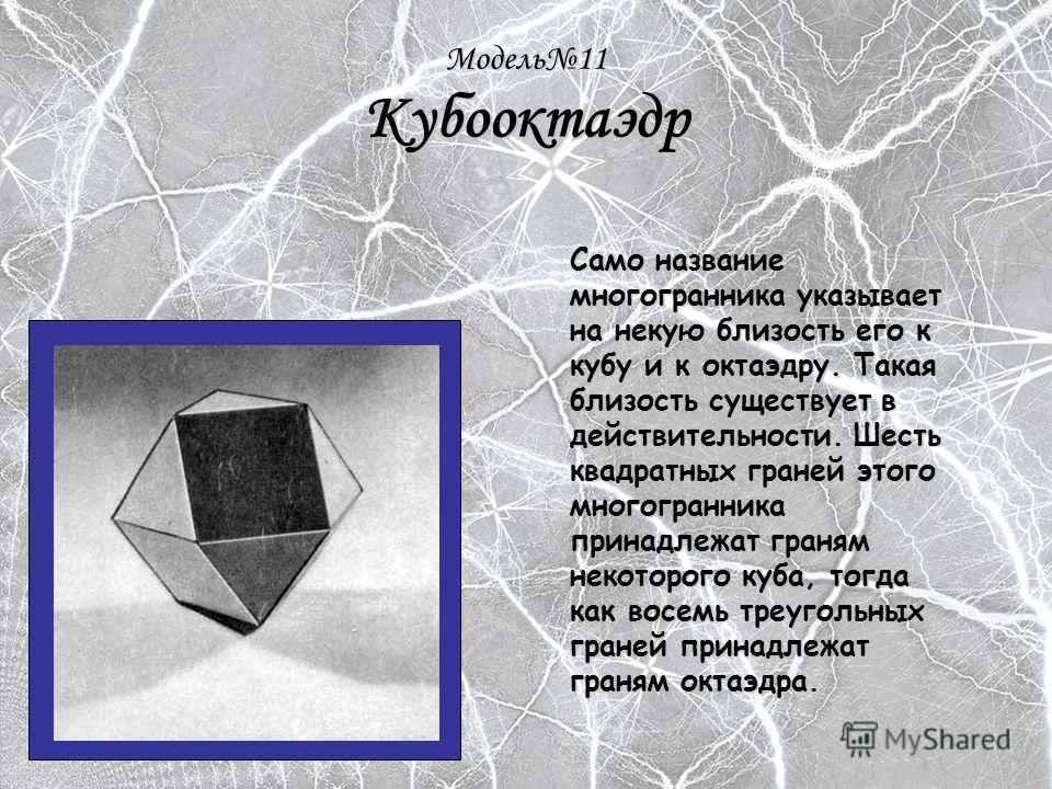 Модель11 Кубооктаэдр Само название многогранника указывает на некую близость его к кубу и к октаэдру. Такая близость существует в действительности. Шесть квадратных граней этого многогранника принадлежат граням некоторого куба, тогда как восемь треуг