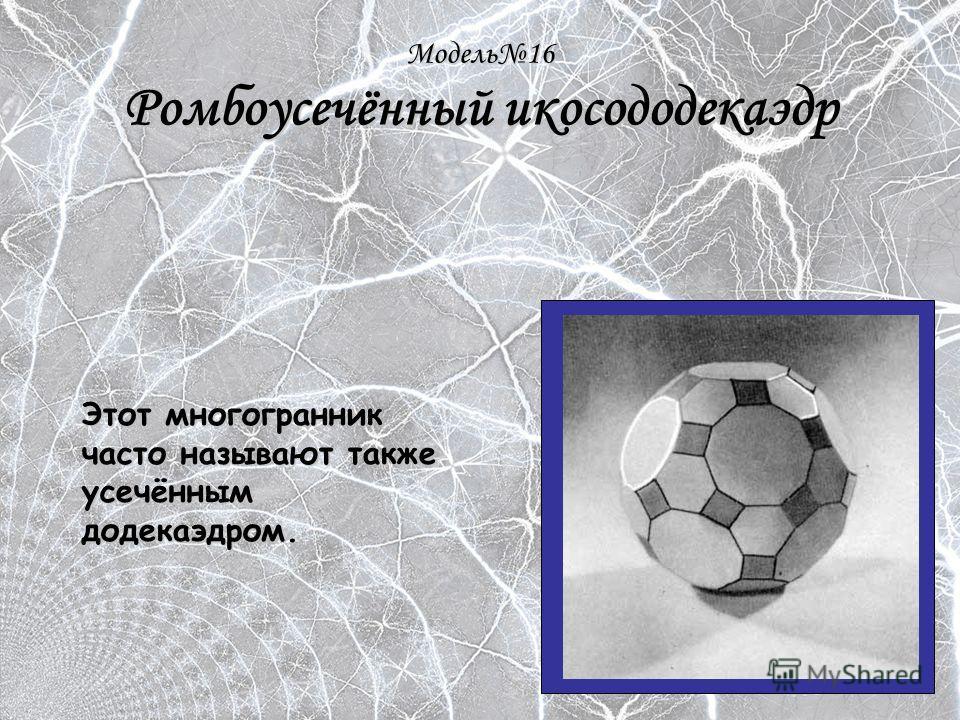 Модель16 Ромбоусечённый икосододекаэдр Этот многогранник часто называют также усечённым додекаэдром.