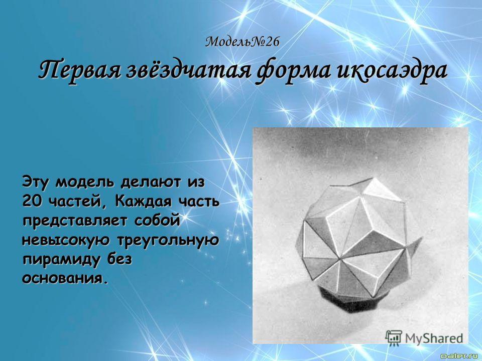 Модель26 Первая звёздчатая форма икосаэдра Эту модель делают из 20 частей, Каждая часть представляет собой невысокую треугольную пирамиду без основания.