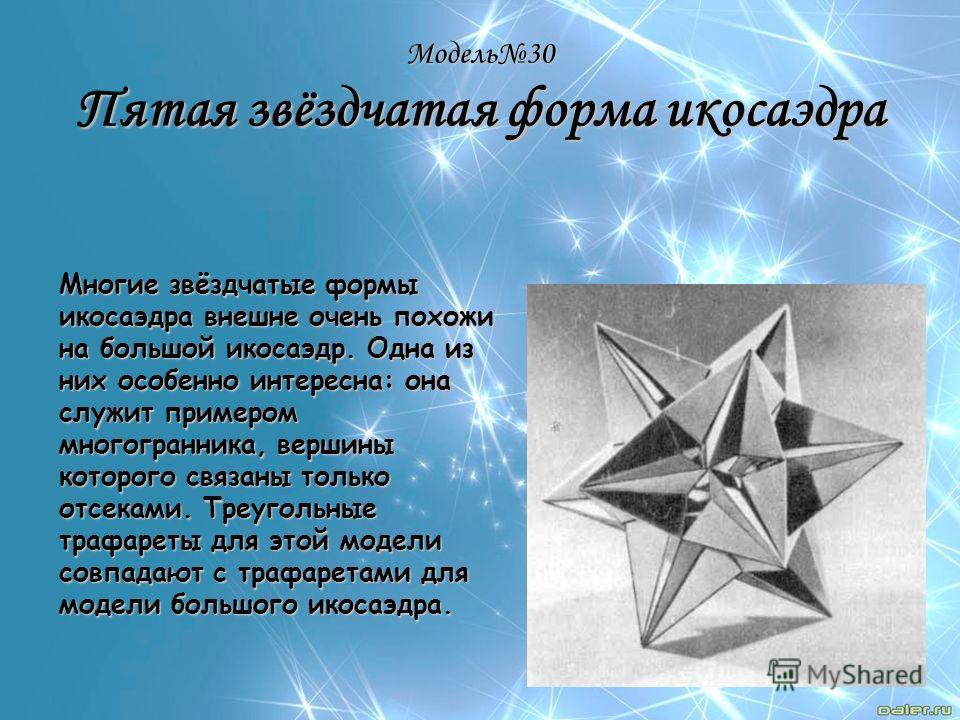 Модель30 Пятая звёздчатая форма икосаэдра Многие звёздчатые формы икосаэдра внешне очень похожи на большой икосаэдр. Одна из них особенно интересна: она служит примером многогранника, вершины которого связаны только отсеками. Треугольные трафареты дл