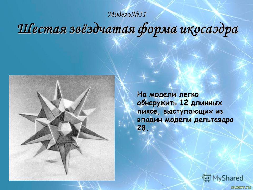 Модель31 Шестая звёздчатая форма икосаэдра На модели легко обнаружить 12 длинных пиков, выступающих из впадин модели дельтаэдра 28.