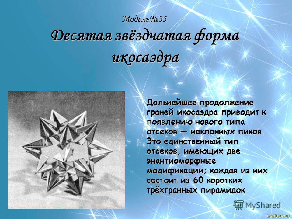 Модель35 Десятая звёздчатая форма икосаэдра Дальнейшее продолжение граней икосаэдра приводит к появлению нового типа отсеков наклонных пиков. Это единственный тип отсеков, имеющих две энантиоморфные модификации; каждая из них состоит из 60 коротких т